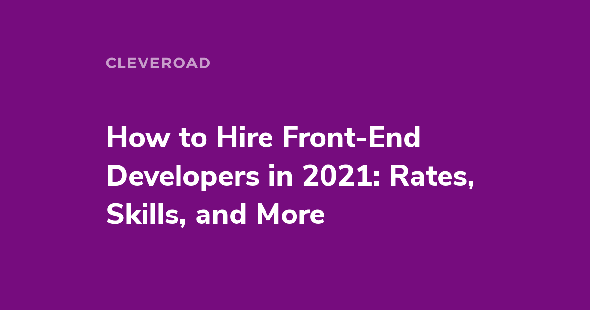 A Full Guide on How to Hire Front-End Developers in 2021