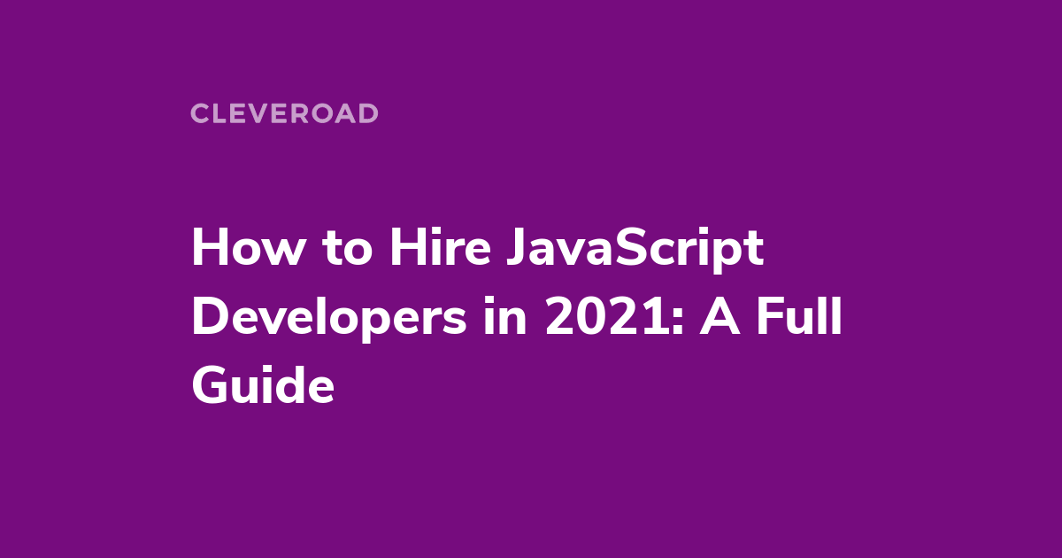 How to hire JavaScript Developers in 2021: Skills, Rates, Interview Questions and so on